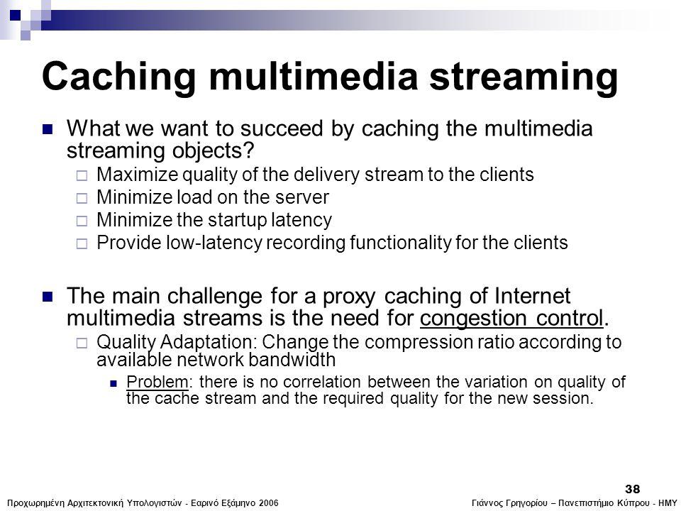 Γιάννος Γρηγορίου – Πανεπιστήμιο Κύπρου - ΗΜΥΠροχωρημένη Αρχιτεκτονική Υπολογιστών - Εαρινό Εξάμηνο 2006 38 Caching multimedia streaming  What we want to succeed by caching the multimedia streaming objects.