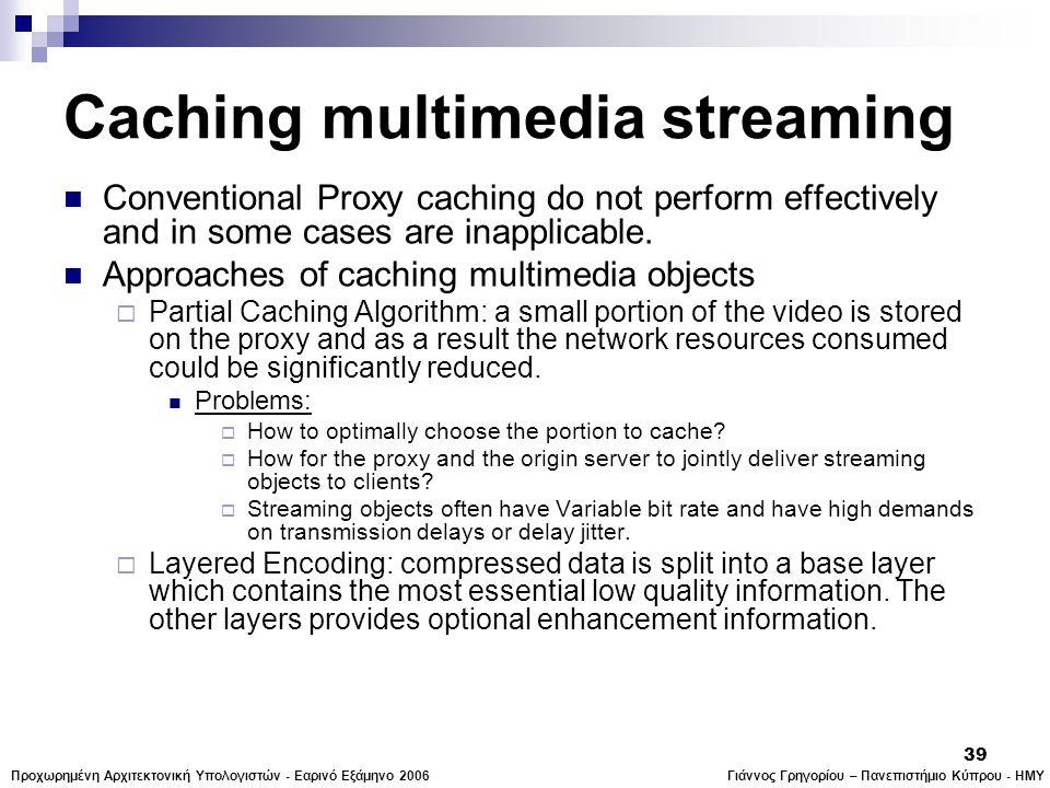 Γιάννος Γρηγορίου – Πανεπιστήμιο Κύπρου - ΗΜΥΠροχωρημένη Αρχιτεκτονική Υπολογιστών - Εαρινό Εξάμηνο 2006 39 Caching multimedia streaming  Conventional Proxy caching do not perform effectively and in some cases are inapplicable.