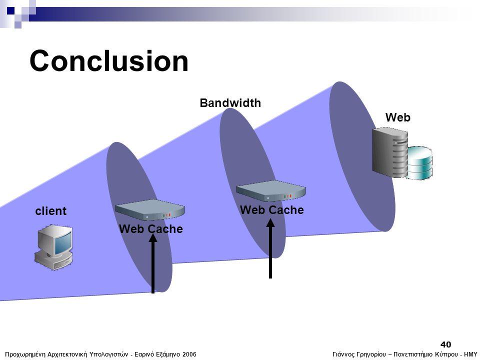 Γιάννος Γρηγορίου – Πανεπιστήμιο Κύπρου - ΗΜΥΠροχωρημένη Αρχιτεκτονική Υπολογιστών - Εαρινό Εξάμηνο 2006 40 Web Bandwidth Conclusion Web Cache client Web Cache