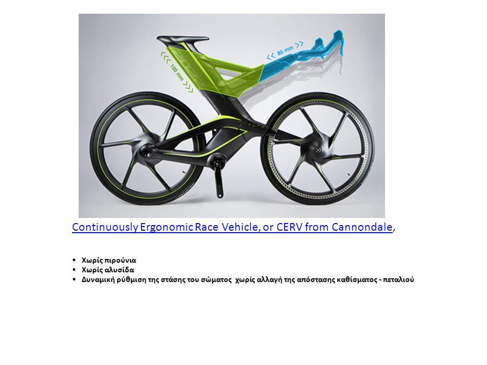 •Χωρίς πιρούνια •Χωρίς αλυσίδα •Δυναμική ρύθμιση της στάσης του σώματος χωρίς αλλαγή της απόστασης καθίσματος - πεταλιού Continuously Ergonomic Race Vehicle, or CERV from CannondaleContinuously Ergonomic Race Vehicle, or CERV from Cannondale,