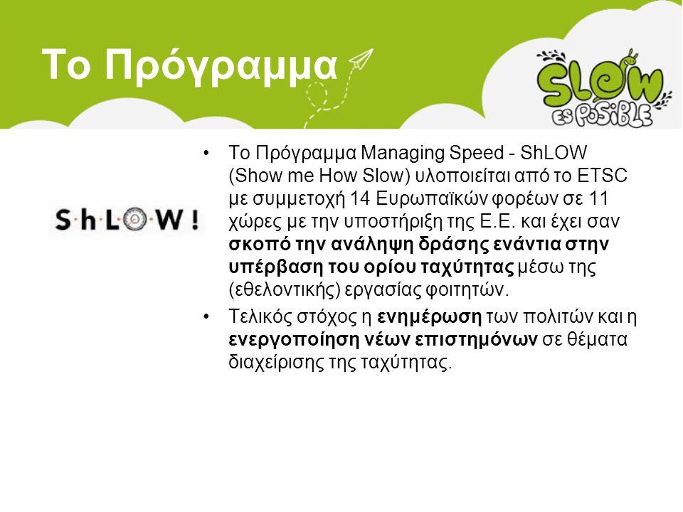 Το Πρόγραμμα •Το Πρόγραμμα Managing Speed - ShLOW (Show me How Slow) υλοποιείται από το ETSC με συμμετοχή 14 Ευρωπαϊκών φορέων σε 11 χώρες με την υποσ