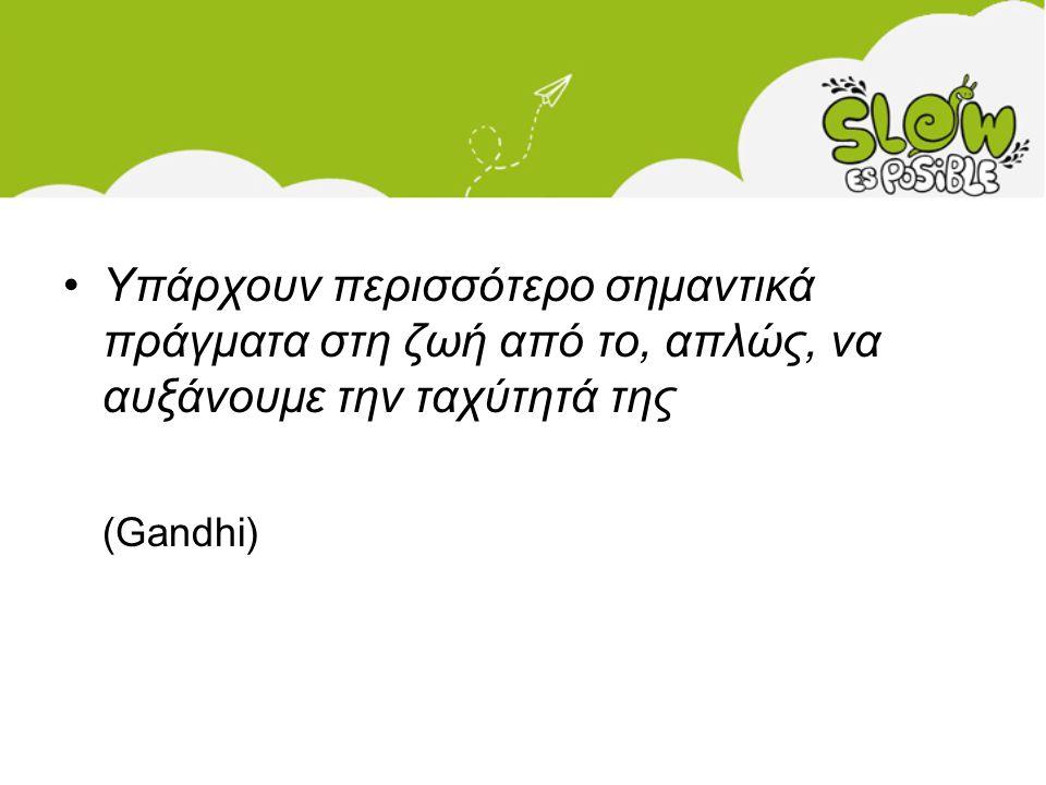 •Υπάρχουν περισσότερο σημαντικά πράγματα στη ζωή από το, απλώς, να αυξάνουμε την ταχύτητά της (Gandhi)