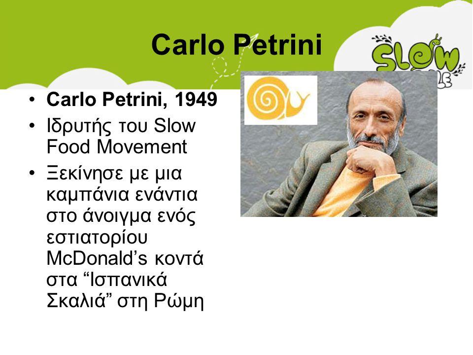Carlo Petrini •Carlo Petrini, 1949 •Ιδρυτής του Slow Food Movement •Ξεκίνησε με μια καμπάνια ενάντια στο άνοιγμα ενός εστιατορίου McDonald's κοντά στα