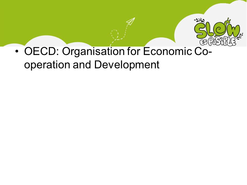 •OECD: Organisation for Economic Co- operation and Development