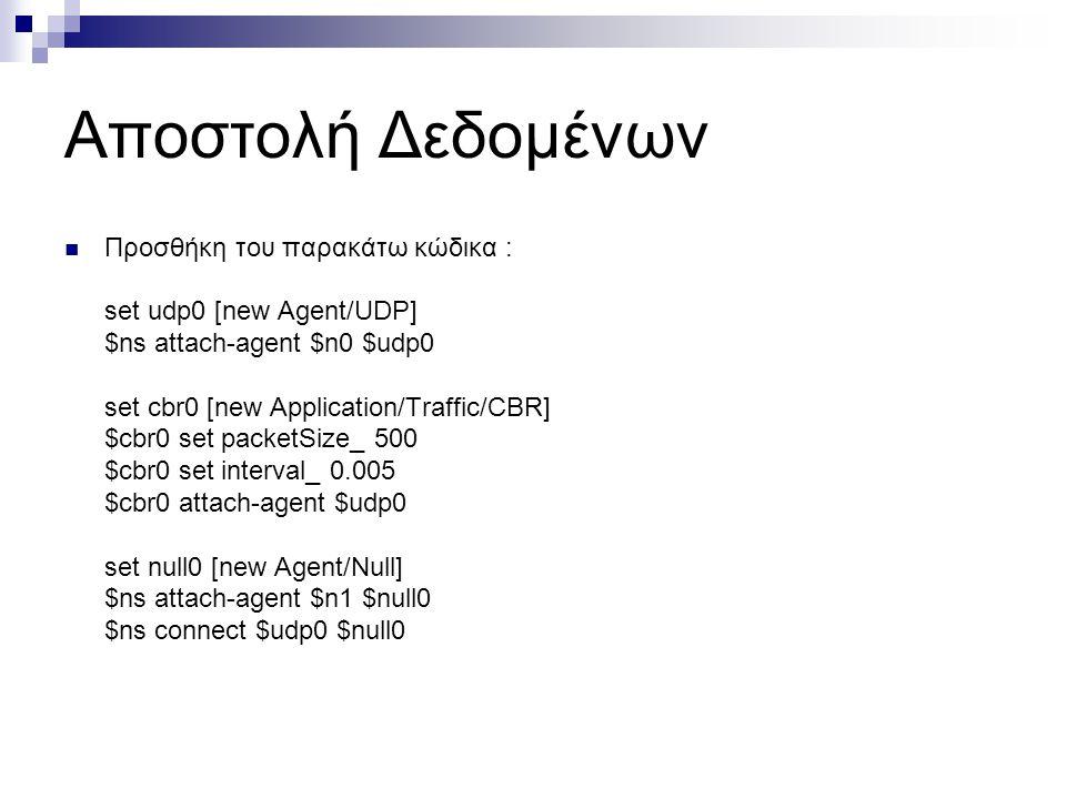 Αποστολή Δεδομένων  Προσθήκη του παρακάτω κώδικα : set udp0 [new Agent/UDP] $ns attach-agent $n0 $udp0 set cbr0 [new Application/Traffic/CBR] $cbr0 s
