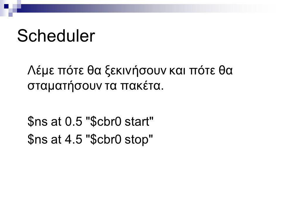 Scheduler Λέμε πότε θα ξεκινήσουν και πότε θα σταματήσουν τα πακέτα. $ns at 0.5