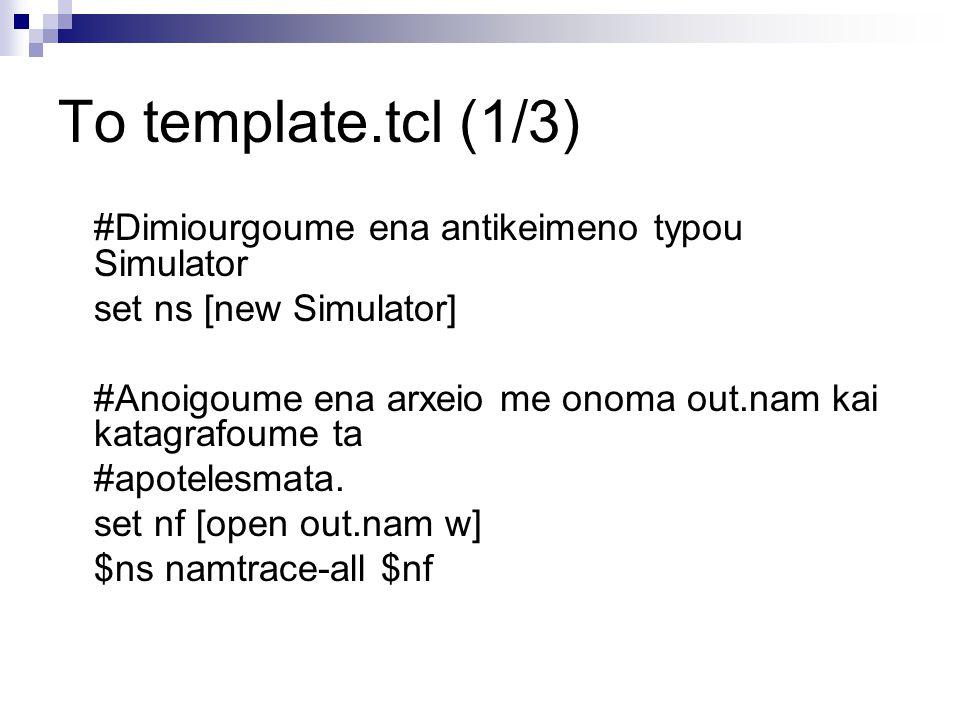Το template.tcl (1/3) #Dimiourgoume ena antikeimeno typou Simulator set ns [new Simulator] #Anoigoume ena arxeio me onoma out.nam kai katagrafoume ta