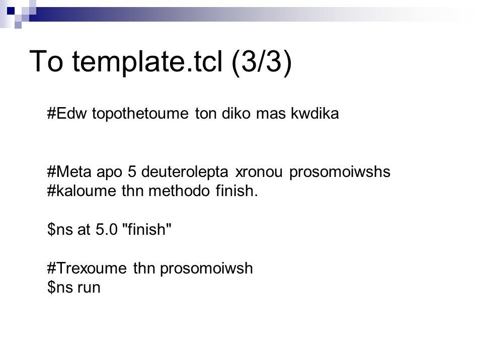 Το template.tcl (3/3) #Edw topothetoume ton diko mas kwdika #Meta apo 5 deuterolepta xronou prosomoiwshs #kaloume thn methodo finish. $ns at 5.0