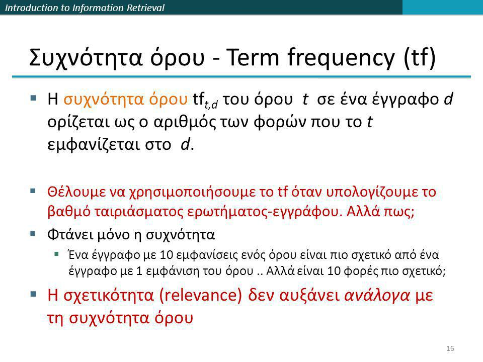 Introduction to Information Retrieval Συχνότητα όρου - Term frequency (tf)  Η συχνότητα όρου tf t,d του όρου t σε ένα έγγραφο d ορίζεται ως ο αριθμός