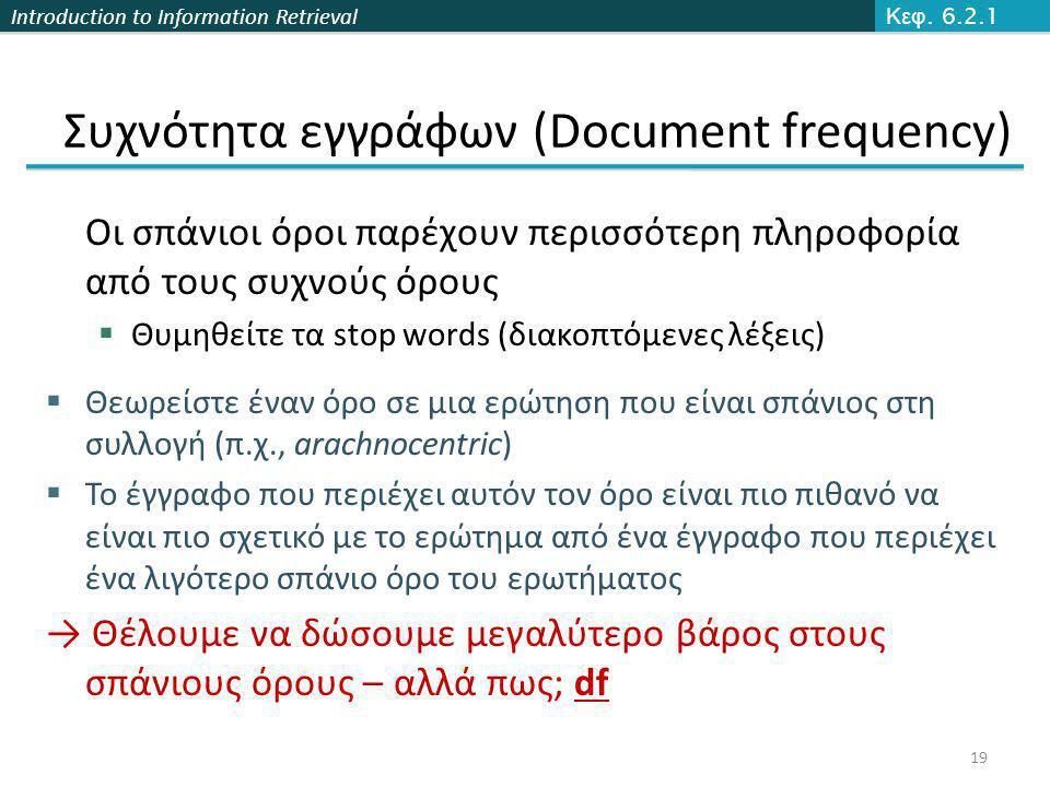 Introduction to Information Retrieval Συχνότητα εγγράφων (Document frequency) Οι σπάνιοι όροι παρέχουν περισσότερη πληροφορία από τους συχνούς όρους  Θυμηθείτε τα stop words (διακοπτόμενες λέξεις)  Θεωρείστε έναν όρο σε μια ερώτηση που είναι σπάνιος στη συλλογή (π.χ., arachnocentric)  Το έγγραφο που περιέχει αυτόν τον όρο είναι πιο πιθανό να είναι πιο σχετικό με το ερώτημα από ένα έγγραφο που περιέχει ένα λιγότερο σπάνιο όρο του ερωτήματος → Θέλουμε να δώσουμε μεγαλύτερο βάρος στους σπάνιους όρους – αλλά πως; df Κεφ.
