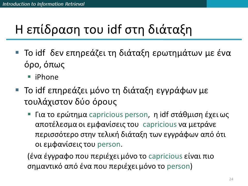 Introduction to Information Retrieval Η επίδραση του idf στη διάταξη  Το idf δεν επηρεάζει τη διάταξη ερωτημάτων με ένα όρο, όπως  iPhone  Το idf επηρεάζει μόνο τη διάταξη εγγράφων με τουλάχιστον δύο όρους  Για το ερώτημα capricious person, η idf στάθμιση έχει ως αποτέλεσμα οι εμφανίσεις του capricious να μετράνε περισσότερο στην τελική διάταξη των εγγράφων από ότι οι εμφανίσεις του person.