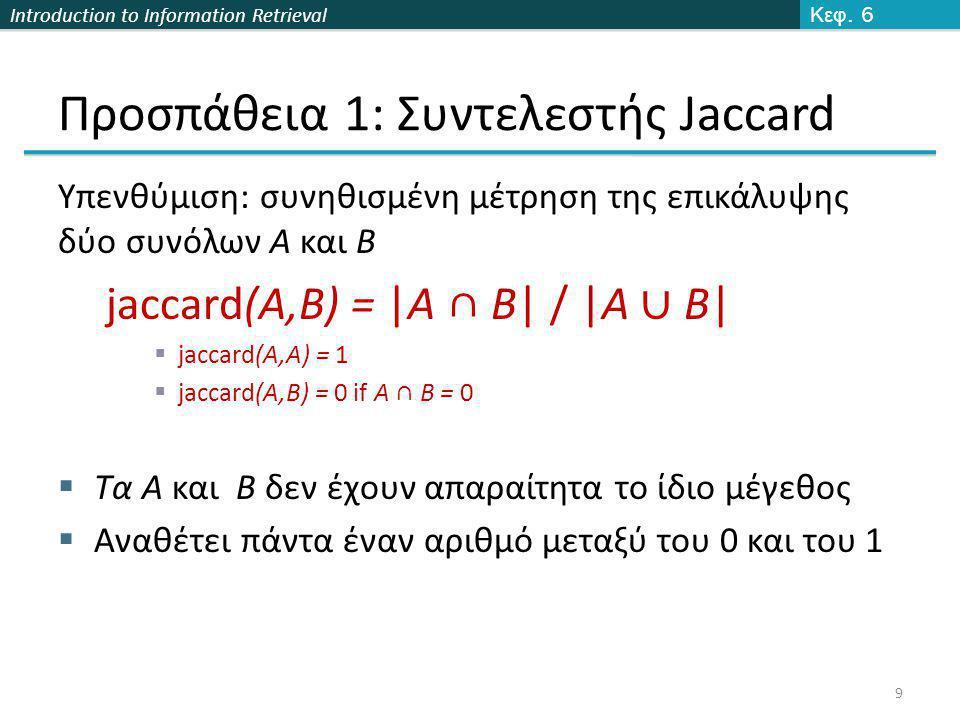 Introduction to Information Retrieval Προσπάθεια 1: Συντελεστής Jaccard Υπενθύμιση: συνηθισμένη μέτρηση της επικάλυψης δύο συνόλων A και B jaccard(A,B) = |A ∩ B| / |A ∪ B|  jaccard(A,A) = 1  jaccard(A,B) = 0 if A ∩ B = 0  Τα A και B δεν έχουν απαραίτητα το ίδιο μέγεθος  Αναθέτει πάντα έναν αριθμό μεταξύ του 0 και του 1 Κεφ.