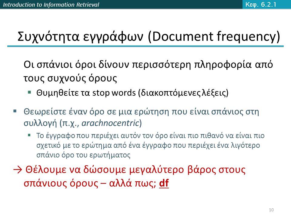Introduction to Information Retrieval Συχνότητα εγγράφων (Document frequency) Οι σπάνιοι όροι δίνουν περισσότερη πληροφορία από τους συχνούς όρους  Θυμηθείτε τα stop words (διακοπτόμενες λέξεις)  Θεωρείστε έναν όρο σε μια ερώτηση που είναι σπάνιος στη συλλογή (π.χ., arachnocentric)  Το έγγραφο που περιέχει αυτόν τον όρο είναι πιο πιθανό να είναι πιο σχετικό με το ερώτημα από ένα έγγραφο που περιέχει ένα λιγότερο σπάνιο όρο του ερωτήματος → Θέλουμε να δώσουμε μεγαλύτερο βάρος στους σπάνιους όρους – αλλά πως; df Κεφ.