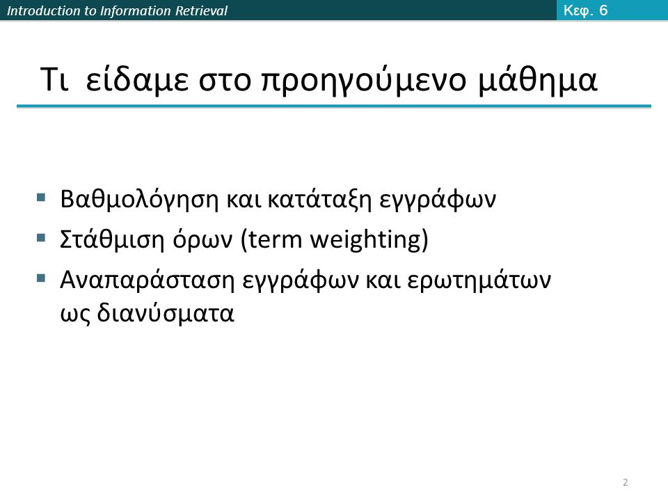 Introduction to Information Retrieval Τι είδαμε στο προηγούμενο μάθημα  Βαθμολόγηση και κατάταξη εγγράφων  Στάθμιση όρων (term weighting)  Αναπαράσταση εγγράφων και ερωτημάτων ως διανύσματα Κεφ.