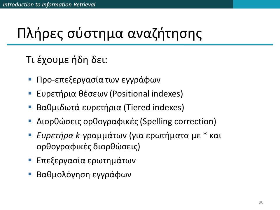 Introduction to Information Retrieval Πλήρες σύστημα αναζήτησης 80  Προ-επεξεργασία των εγγράφων  Ευρετήρια θέσεων (Positional indexes)  Βαθμιδωτά ευρετήρια (Tiered indexes)  Διορθώσεις ορθογραφικές (Spelling correction)  Ευρετήρα k-γραμμάτων (για ερωτήματα με * και ορθογραφικές διορθώσεις)  Επεξεργασία ερωτημάτων  Βαθμολόγηση εγγράφων Τι έχουμε ήδη δει: