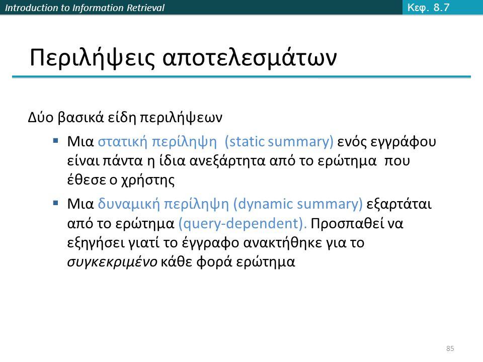 Introduction to Information Retrieval 85 Περιλήψεις αποτελεσμάτων Δύο βασικά είδη περιλήψεων  Μια στατική περίληψη (static summary) ενός εγγράφου είναι πάντα η ίδια ανεξάρτητα από το ερώτημα που έθεσε ο χρήστης  Μια δυναμική περίληψη (dynamic summary) εξαρτάται από το ερώτημα (query-dependent).