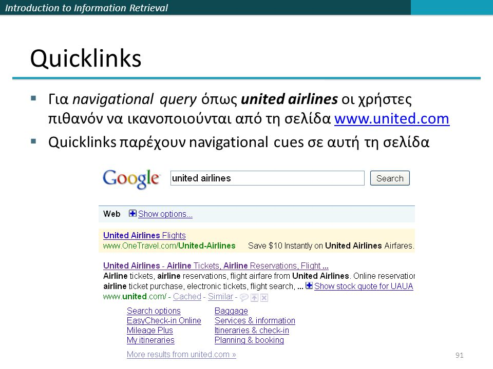 Introduction to Information Retrieval Quicklinks  Για navigational query όπως united airlines οι χρήστες πιθανόν να ικανοποιούνται από τη σελίδα www.united.comwww.united.com  Quicklinks παρέχουν navigational cues σε αυτή τη σελίδα 91