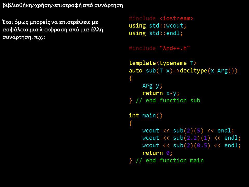 βιβλιοθήκη>χρήση>επιστροφή από συνάρτηση Έτσι όμως μπορείς να επιστρέψεις με ασφάλεια μια λ-έκφραση από μια άλλη συνάρτηση. π.χ.: #include using std::
