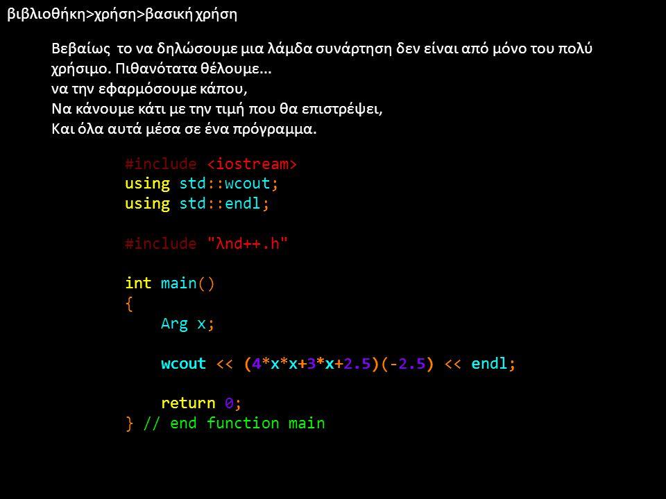 βιβλιοθήκη>χρήση>απόδωση ονόματος Επίσης μπορεί να θέλουμε να της δώσουμε ένα όνομα ώστε να την χρησιμοποιήσουμε πολλές φορές: #include using std::wcout; using std::endl; #include λnd++.h int main() { Arg x; auto f = 4*x*x+3*x+2.5; wcout << f(-2.5) << endl; wcout << f(1) << endl; return 0; } // end function main
