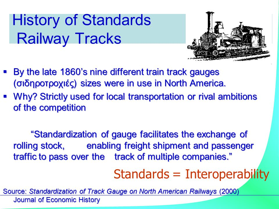 History of Standards Railway Tracks  By the late 1860's nine different train track gauges (σιδηροτροχιές) sizes were in use in North America.  Why?