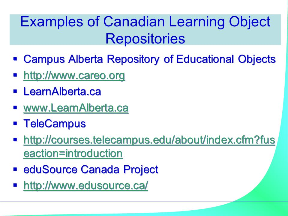 Examples of Canadian Learning Object Repositories  Campus Alberta Repository of Educational Objects  http://www.careo.org http://www.careo.org  LearnAlberta.ca  www.LearnAlberta.ca www.LearnAlberta.ca  TeleCampus  http://courses.telecampus.edu/about/index.cfm?fus eaction=introduction http://courses.telecampus.edu/about/index.cfm?fus eaction=introduction  eduSource Canada Project  http://www.edusource.ca/ http://www.edusource.ca/  Campus Alberta Repository of Educational Objects  http://www.careo.org http://www.careo.org  LearnAlberta.ca  www.LearnAlberta.ca www.LearnAlberta.ca  TeleCampus  http://courses.telecampus.edu/about/index.cfm?fus eaction=introduction http://courses.telecampus.edu/about/index.cfm?fus eaction=introduction  eduSource Canada Project  http://www.edusource.ca/ http://www.edusource.ca/