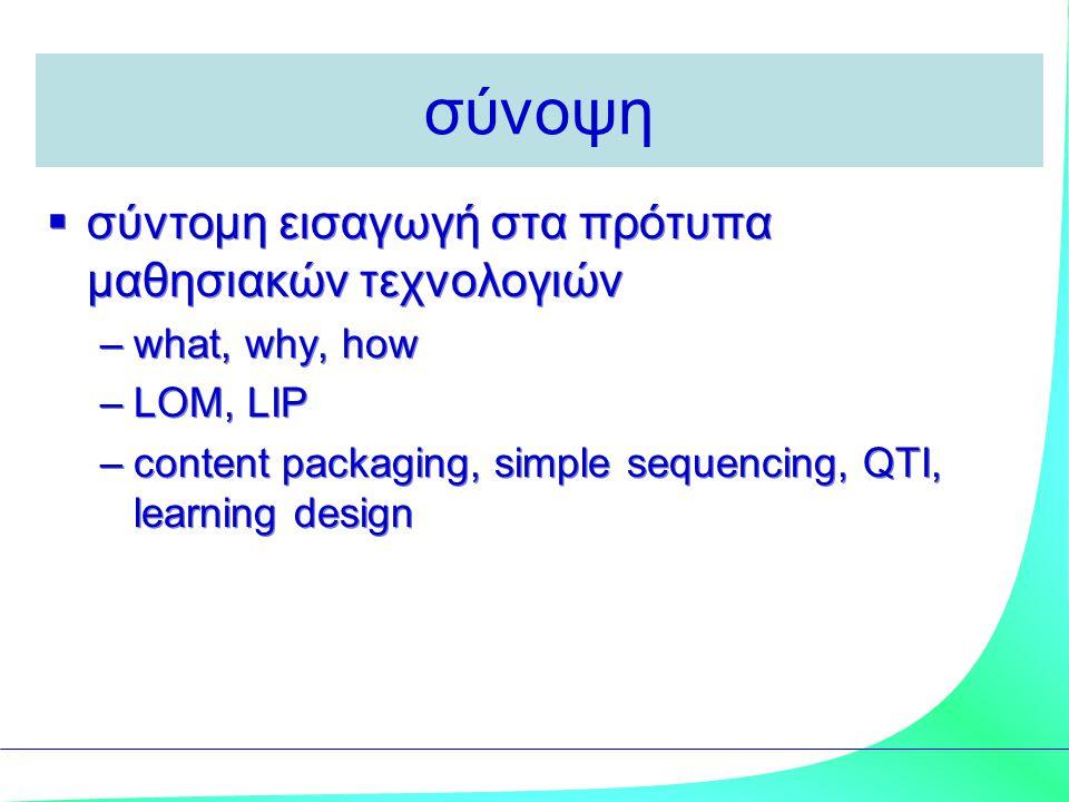 σύνοψη  σύντομη εισαγωγή στα πρότυπα μαθησιακών τεχνολογιών –what, why, how –LOM, LIP –content packaging, simple sequencing, QTI, learning design  σ