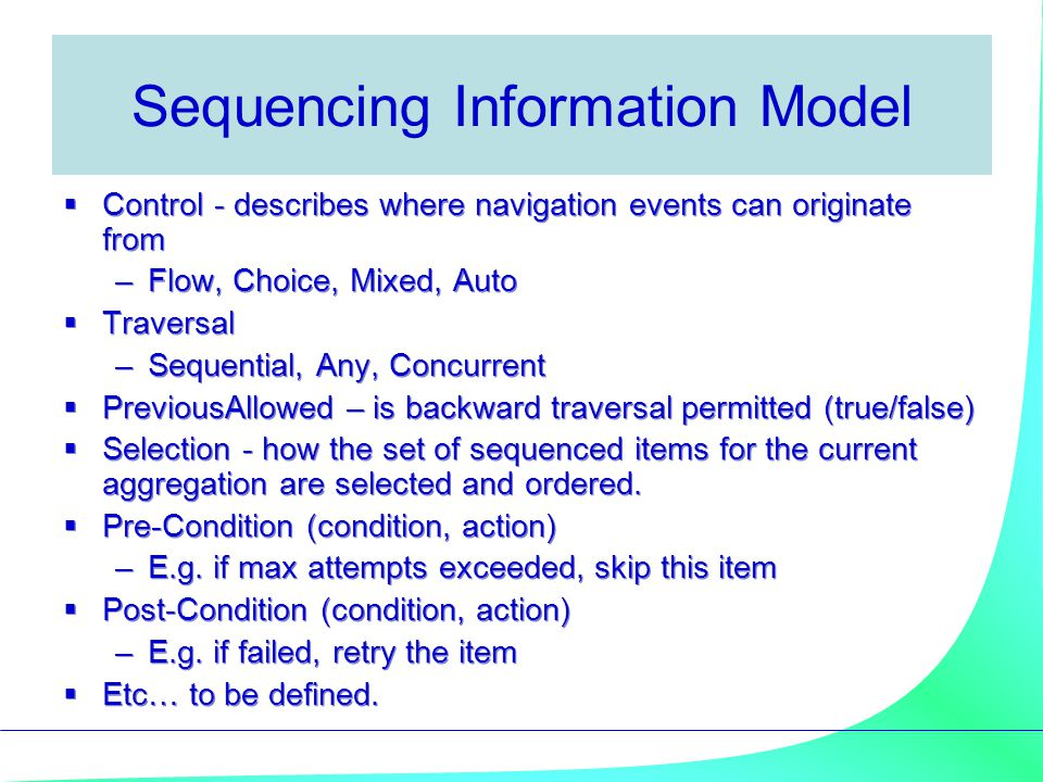 Sequencing Information Model  Control - describes where navigation events can originate from –Flow, Choice, Mixed, Auto  Traversal –Sequential, Any, Concurrent  PreviousAllowed – is backward traversal permitted (true/false)  Selection - how the set of sequenced items for the current aggregation are selected and ordered.