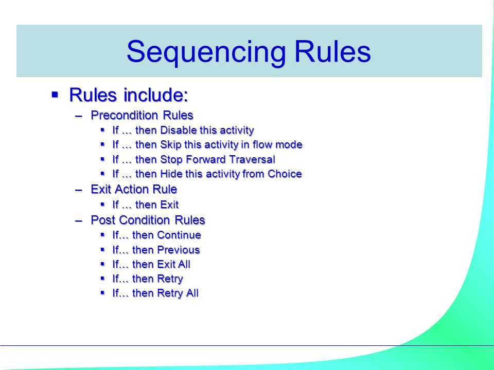 Sequencing Rules  Rules include: –Precondition Rules  If … then Disable this activity  If … then Skip this activity in flow mode  If … then Stop F