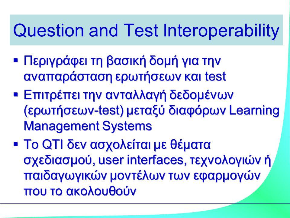 Question and Test Interoperability  Περιγράφει τη βασική δομή για την αναπαράσταση ερωτήσεων και test  Επιτρέπει την ανταλλαγή δεδομένων (ερωτήσεων-