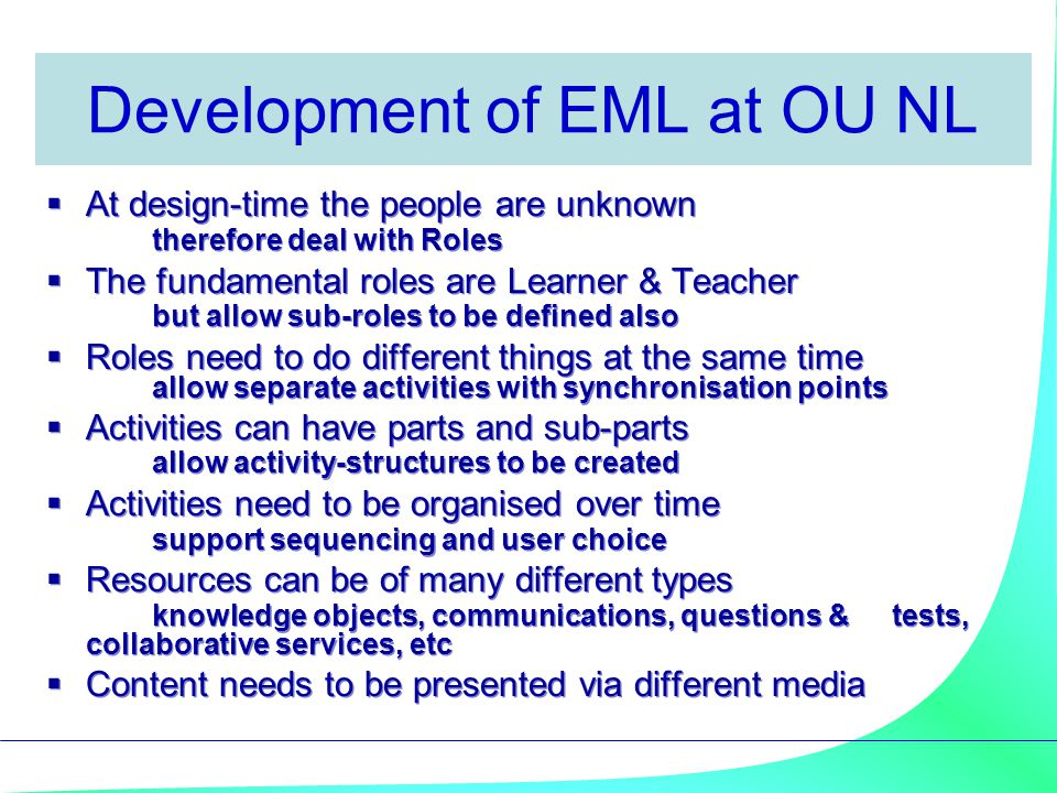 Development of EML at OU NL  At design-time the people are unknown therefore deal with Roles  The fundamental roles are Learner & Teacher but allow sub-roles to be defined also  Roles need to do different things at the same time allow separate activities with synchronisation points  Activities can have parts and sub-parts allow activity-structures to be created  Activities need to be organised over time support sequencing and user choice  Resources can be of many different types knowledge objects, communications, questions & tests, collaborative services, etc  Content needs to be presented via different media  At design-time the people are unknown therefore deal with Roles  The fundamental roles are Learner & Teacher but allow sub-roles to be defined also  Roles need to do different things at the same time allow separate activities with synchronisation points  Activities can have parts and sub-parts allow activity-structures to be created  Activities need to be organised over time support sequencing and user choice  Resources can be of many different types knowledge objects, communications, questions & tests, collaborative services, etc  Content needs to be presented via different media