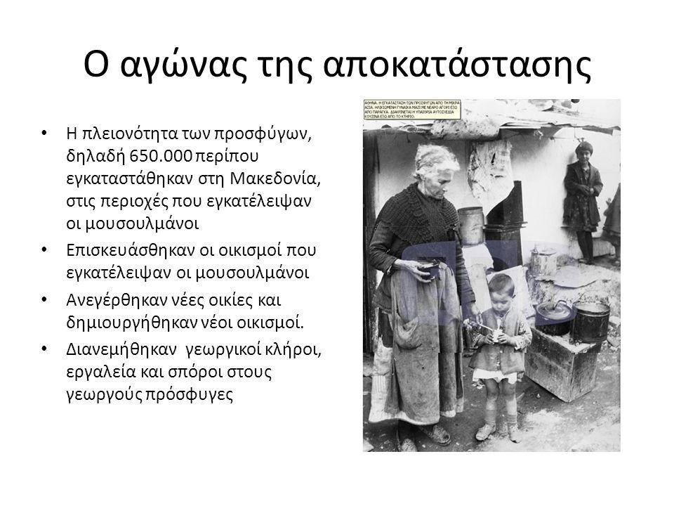 Ο αγώνας της αποκατάστασης • Η πλειονότητα των προσφύγων, δηλαδή 650.000 περίπου εγκαταστάθηκαν στη Μακεδονία, στις περιοχές που εγκατέλειψαν οι μουσουλμάνοι • Επισκευάσθηκαν οι οικισμοί που εγκατέλειψαν οι μουσουλμάνοι • Ανεγέρθηκαν νέες οικίες και δημιουργήθηκαν νέοι οικισμοί.