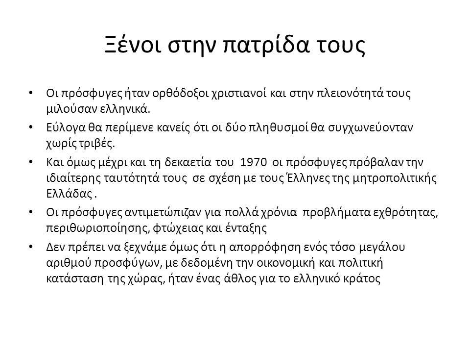Ξένοι στην πατρίδα τους • Οι πρόσφυγες ήταν ορθόδοξοι χριστιανοί και στην πλειονότητά τους μιλούσαν ελληνικά. • Εύλογα θα περίμενε κανείς ότι οι δύο π