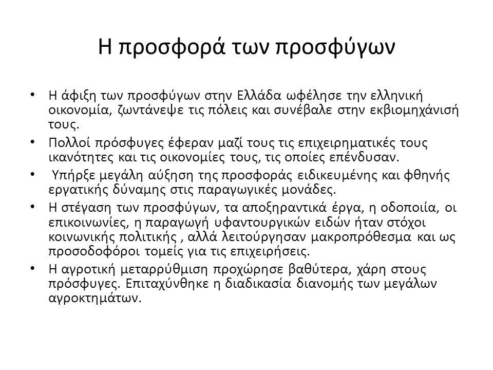 Η προσφορά των προσφύγων • Η άφιξη των προσφύγων στην Ελλάδα ωφέλησε την ελληνική οικονομία, ζωντάνεψε τις πόλεις και συνέβαλε στην εκβιομηχάνισή τους