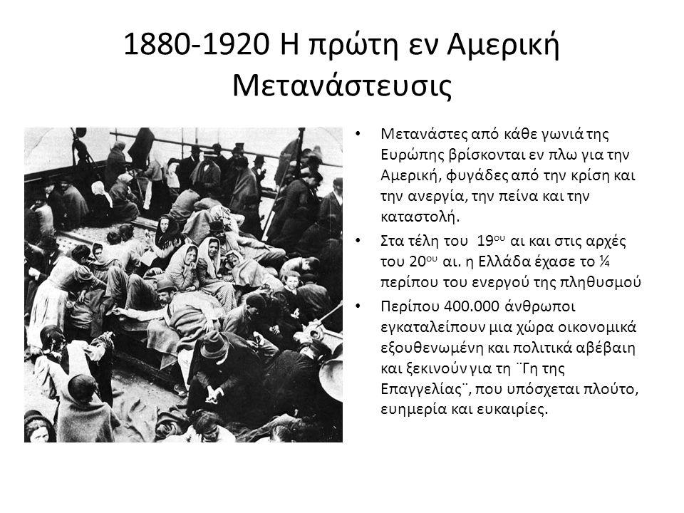 1880-1920 Η πρώτη εν Αμερική Μετανάστευσις • Μετανάστες από κάθε γωνιά της Ευρώπης βρίσκονται εν πλω για την Αμερική, φυγάδες από την κρίση και την ανεργία, την πείνα και την καταστολή.