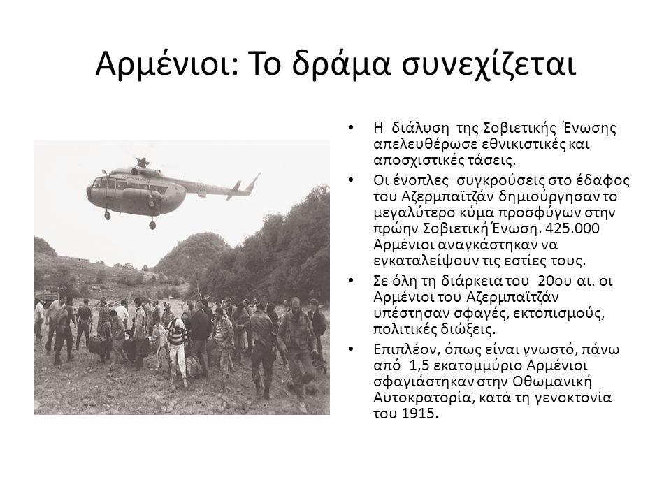 Αρμένιοι: Το δράμα συνεχίζεται • Η διάλυση της Σοβιετικής Ένωσης απελευθέρωσε εθνικιστικές και αποσχιστικές τάσεις. • Οι ένοπλες συγκρούσεις στο έδαφο