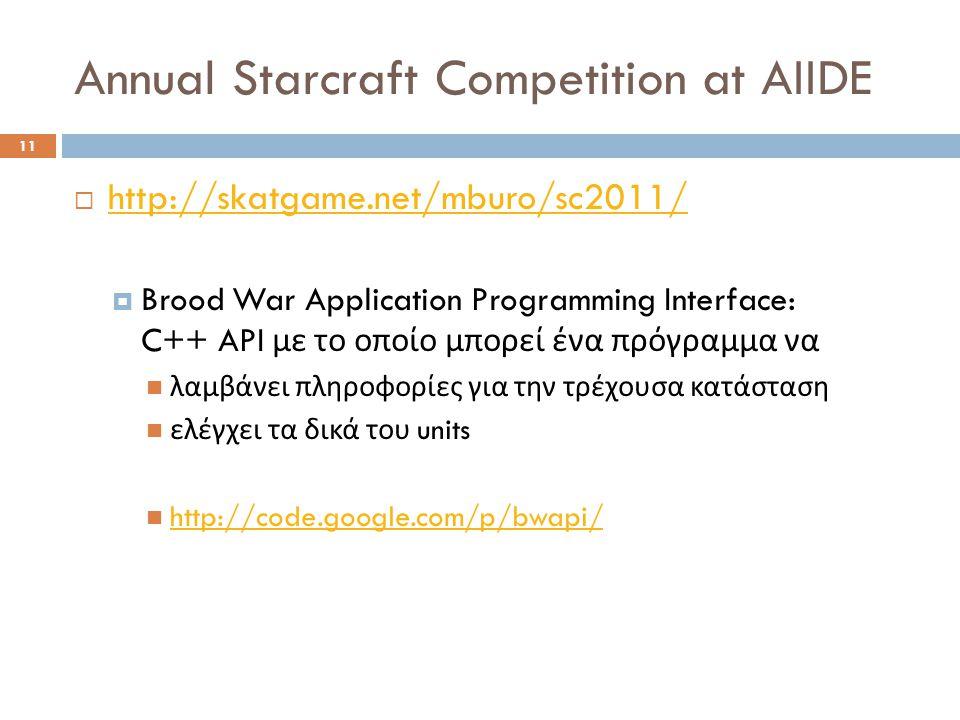 Annual Starcraft Competition at AIIDE 11  http://skatgame.net/mburo/sc2011/ http://skatgame.net/mburo/sc2011/  Brood War Application Programming Interface: C++ API με το οποίο μπορεί ένα πρόγραμμα να  λαμβάνει πληροφορίες για την τρέχουσα κατάσταση  ελέγχει τα δικά του units  http://code.google.com/p/bwapi/ http://code.google.com/p/bwapi/