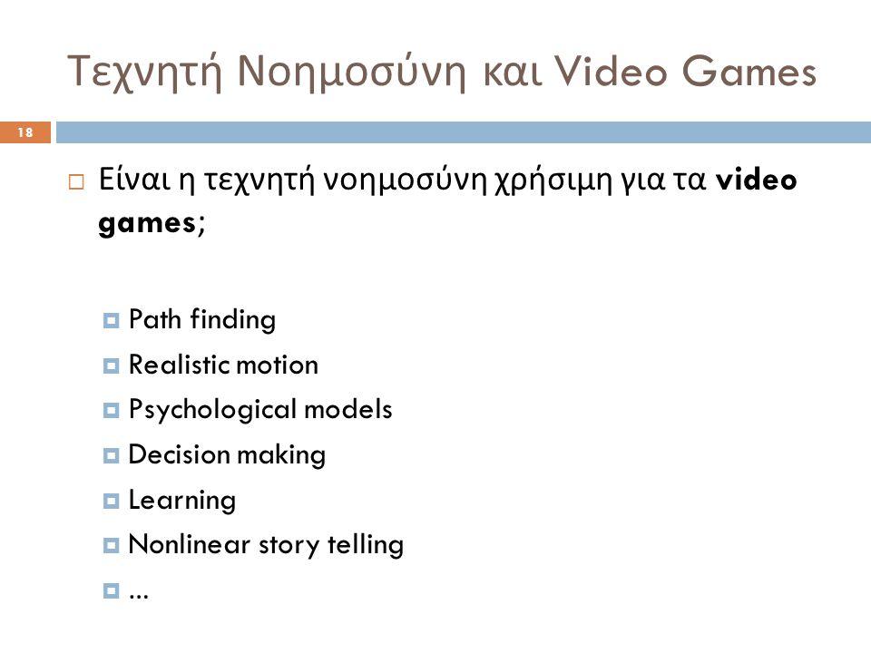 Τεχνητή Νοημοσύνη και Video Games 18  Είναι η τεχνητή νοημοσύνη χρήσιμη για τα video games;  Path finding  Realistic motion  Psychological models  Decision making  Learning  Nonlinear story telling  …