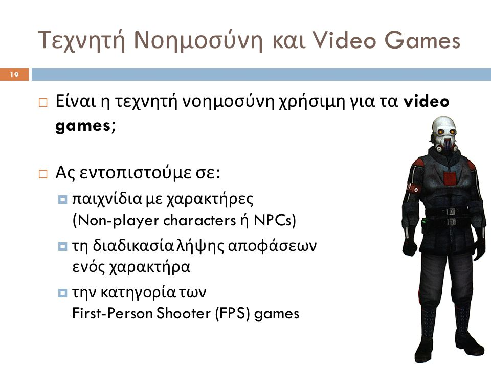 Τεχνητή Νοημοσύνη και Video Games 19  Είναι η τεχνητή νοημοσύνη χρήσιμη για τα video games;  Ας εντοπιστούμε σε :  παιχνίδια με χαρακτήρες (Non-player characters ή NPCs)  τη διαδικασία λήψης αποφάσεων ενός χαρακτήρα  την κατηγορία των First-Person Shooter (FPS) games