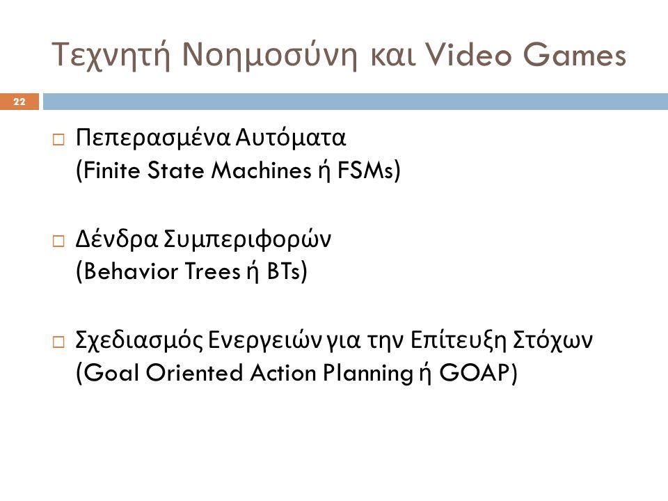 Τεχνητή Νοημοσύνη και Video Games 22  Πεπερασμένα Αυτόματα (Finite State Machines ή FSMs)  Δένδρα Συμπεριφορών (Behavior Trees ή BTs)  Σχεδιασμός Ενεργειών για την Επίτευξη Στόχων (Goal Oriented Action Planning ή GOAP)