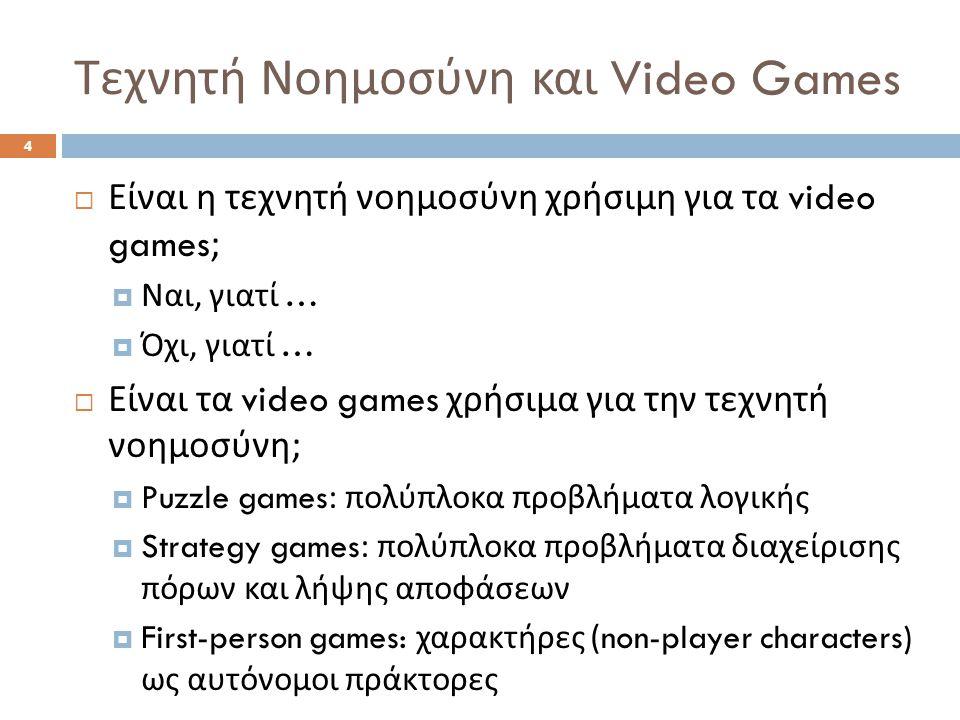 Τεχνητή Νοημοσύνη και Video Games 5  Είναι τα video games χρήσιμα για την τεχνητή νοημοσύνη ;  Συχνά, τα ρεαλιστικά προβλήματα στον πραγματικό κόσμο είναι πολύ δύσκολα να αντιμετωπιστούν  Τα video games προσφέρουν ένα επίπεδο αφαίρεσης που δίνει τη δυνατότητα στην ερευνητική κοινότητα να πειραματιστεί επικεντρώνοντας σε συγκεκριμένες πτυχές των προβλημάτων  Π.