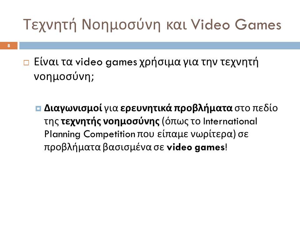 8  Είναι τα video games χρήσιμα για την τεχνητή νοημοσύνη ;  Διαγωνισμοί για ερευνητικά προβλήματα στο πεδίο της τεχνητής νοημοσύνης ( όπως το International Planning Competition που είπαμε νωρίτερα ) σε προβλήματα βασισμένα σε video games!
