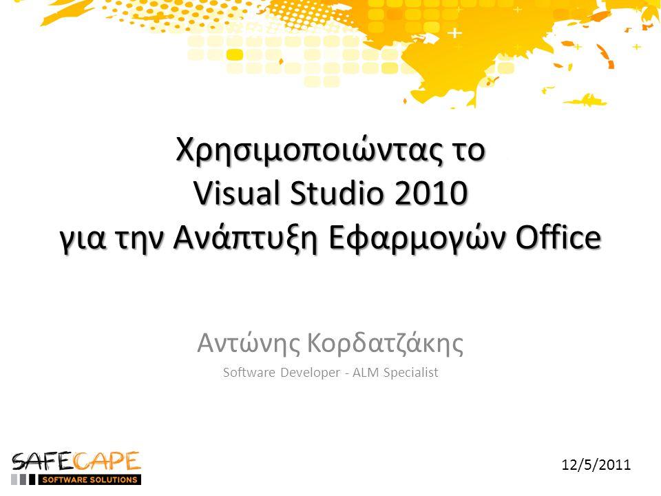 Χρησιμοποιώντας το Visual Studio 2010 για την Ανάπτυξη Εφαρμογών Office Αντώνης Κορδατζάκης Software Developer - ALM Specialist 12/5/2011