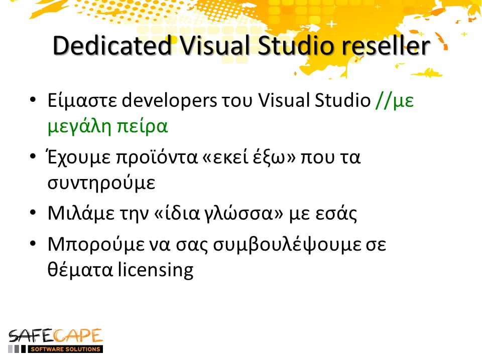 Dedicated Visual Studio reseller • Είμαστε developers του Visual Studio //με μεγάλη πείρα • Έχουμε προϊόντα «εκεί έξω» που τα συντηρούμε • Μιλάμε την «ίδια γλώσσα» με εσάς • Μπορούμε να σας συμβουλέψουμε σε θέματα licensing