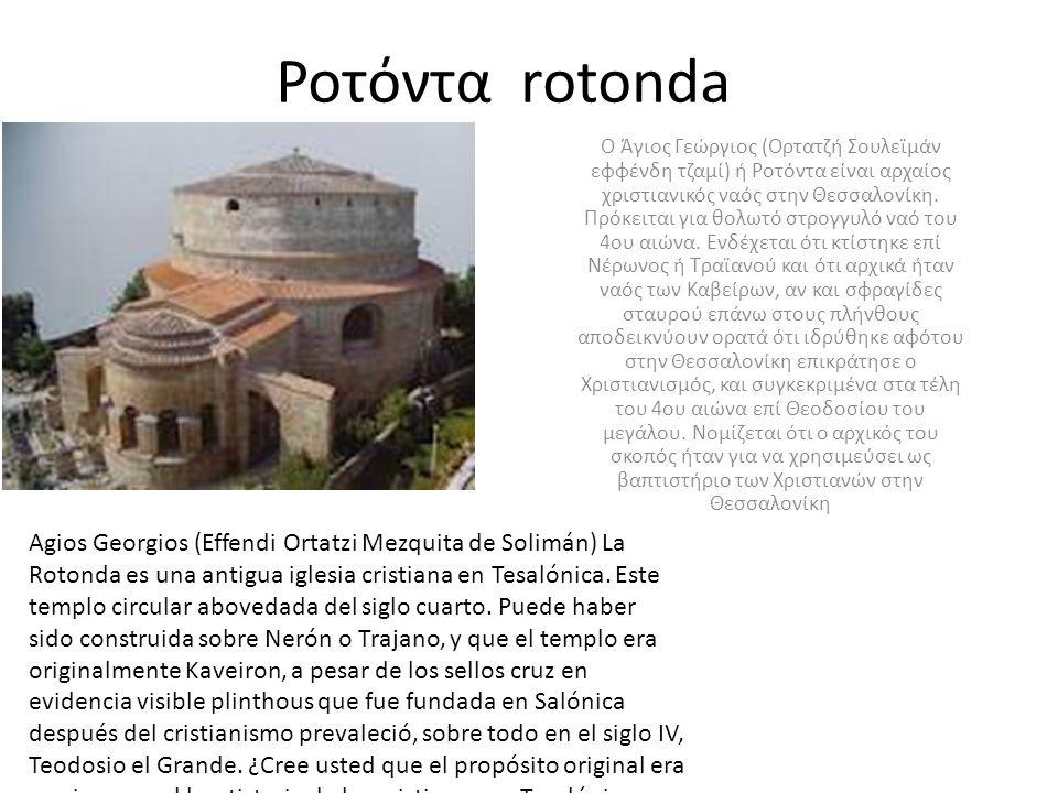 Ροτόντα rotonda Ο Άγιος Γεώργιος (Ορτατζή Σουλεϊμάν εφφένδη τζαμί) ή Ροτόντα είναι αρχαίος χριστιανικός ναός στην Θεσσαλονίκη. Πρόκειται για θολωτό στ