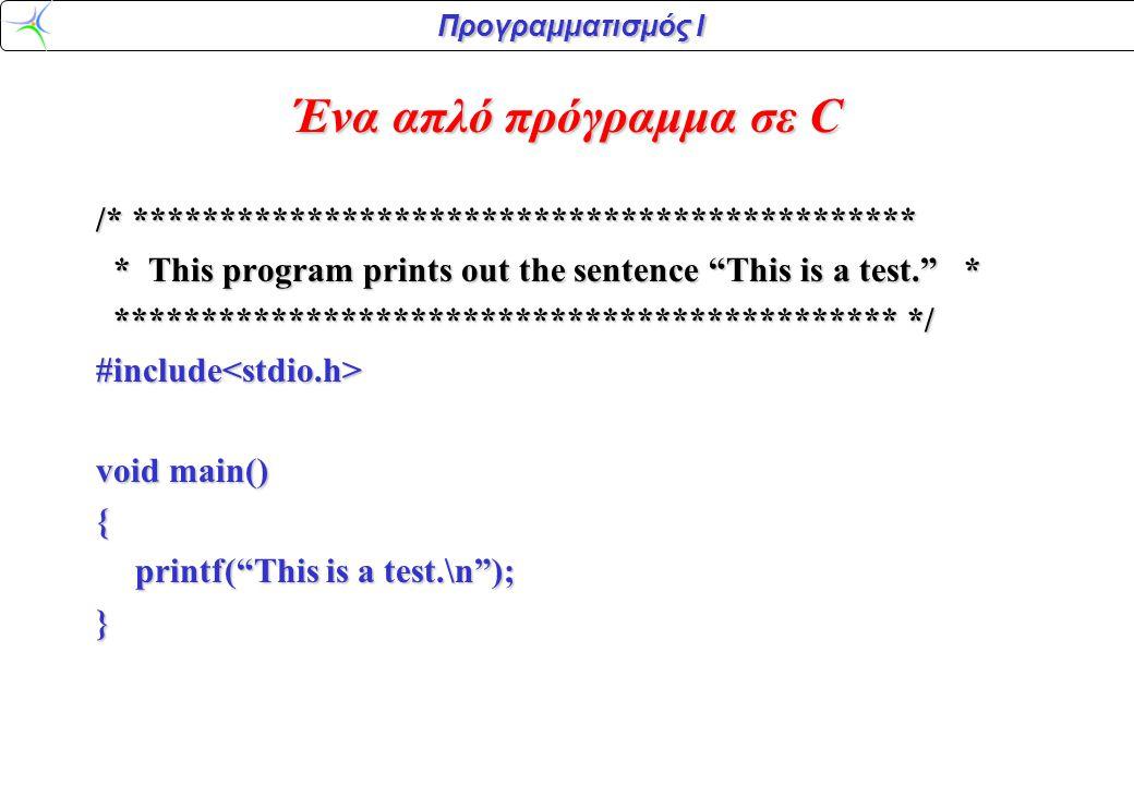 Προγραμματισμός Ι /* This program prints out the sentence This is a test. This program prints out the sentence This is a test. */ */#include<stdio.h> void main () { printf( This is a test.\n ); } To Σχόλιο (comment) είναι κείμενο ανάμεσα σε /* και */.