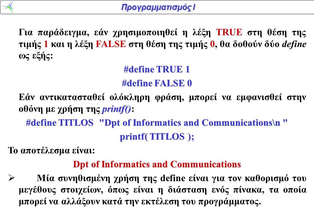 Προγραμματισμός Ι Για παράδειγμα, εάν χρησιμοποιηθεί η λέξη TRUE στη θέση της τιμής 1 και η λέξη FALSE στη θέση της τιμής 0, θα δοθούν δύο define ως ε