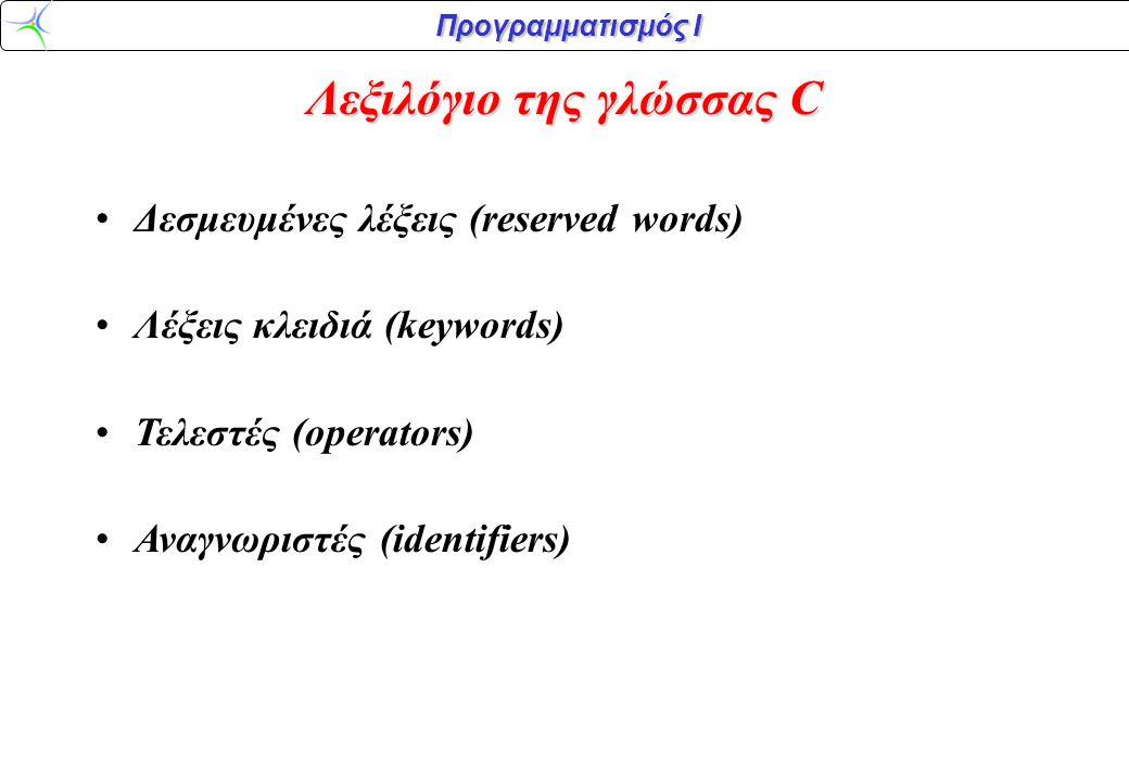 Προγραμματισμός Ι Λεξιλόγιο της γλώσσας C •Δεσμευμένες λέξεις (reserved words) •Λέξεις κλειδιά (keywords) •Τελεστές (operators) •Αναγνωριστές (identif