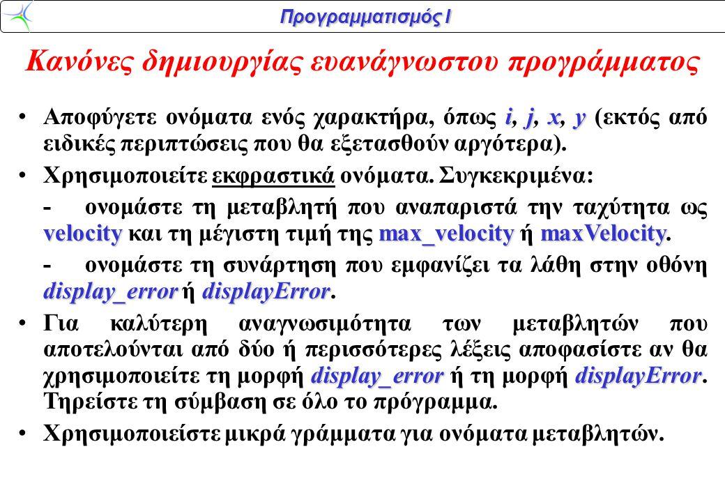 Προγραμματισμός Ι Κανόνες δημιουργίας ευανάγνωστου προγράμματος ijxy •Αποφύγετε ονόματα ενός χαρακτήρα, όπως i, j, x, y (εκτός από ειδικές περιπτώσεις