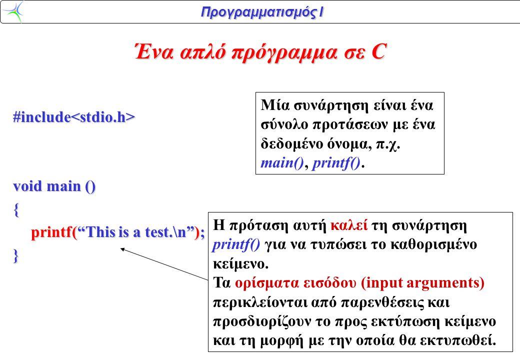 Προγραμματισμός Ι #include<stdio.h> void main () { printf( This is a test.\n ); } Λεπτομέρειες της printf(): \n σημαίνει 'μετακινήσου στην επόμενη γραμμή'.