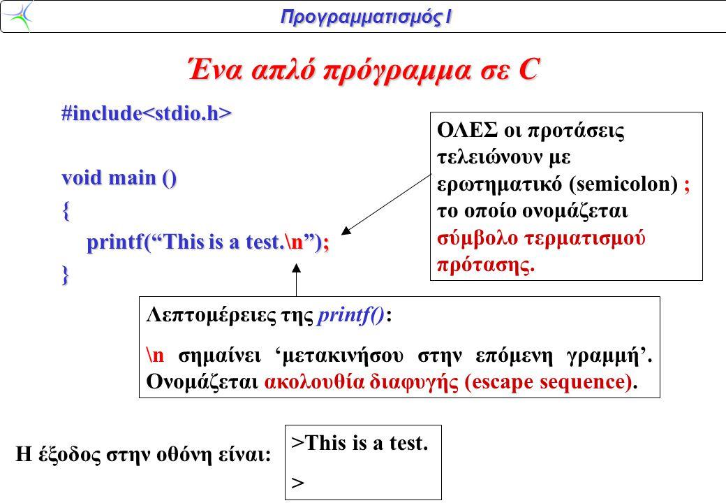 """Προγραμματισμός Ι #include<stdio.h> void main () { printf(""""This is a test.\n""""); } Λεπτομέρειες της printf(): \n σημαίνει 'μετακινήσου στην επόμενη γρα"""